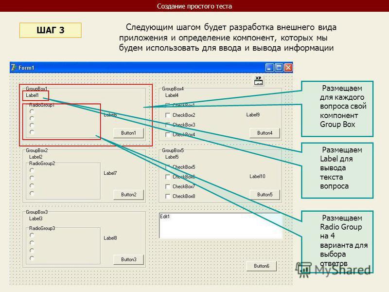 Следующим шагом будет разработка внешнего вида приложения и определение компонент, которых мы будем использовать для ввода и вывода информации ШАГ 3 Размещаем для каждого вопроса свой компонент Group Box Размещаем Label для вывода текста вопроса Разм
