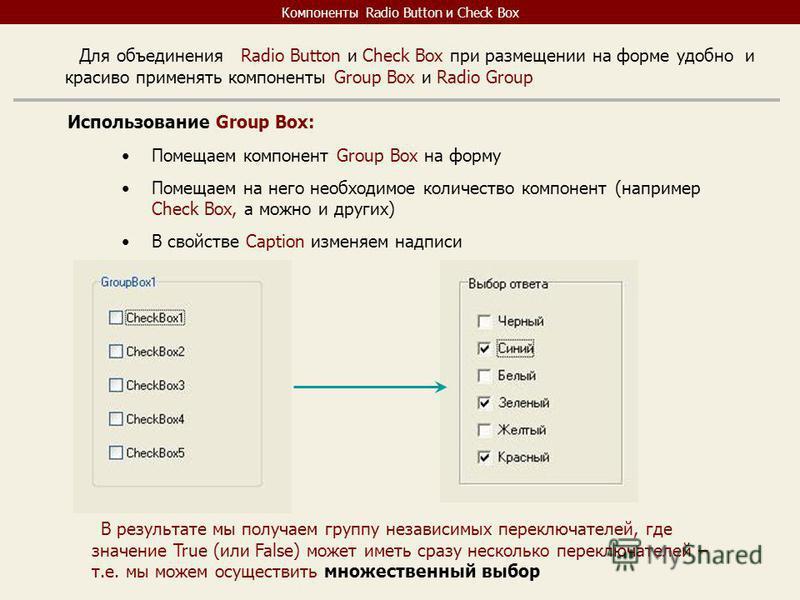 Компоненты Radio Button и Check Box Для объединения Radio Button и Check Box при размещении на форме удобно и красиво применять компоненты Group Box и Radio Group Использование Group Box: Помещаем компонент Group Box на форму Помещаем на него необход