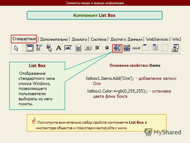 Элементы ввода и вывода информации Компонент List Box List Box Отображение стандартного окна списка Windows, позволяющего пользователю выбирать из него пункты. Основное свойство: Items Посмотрите внимательно набор свойств компонента List Box в инспек