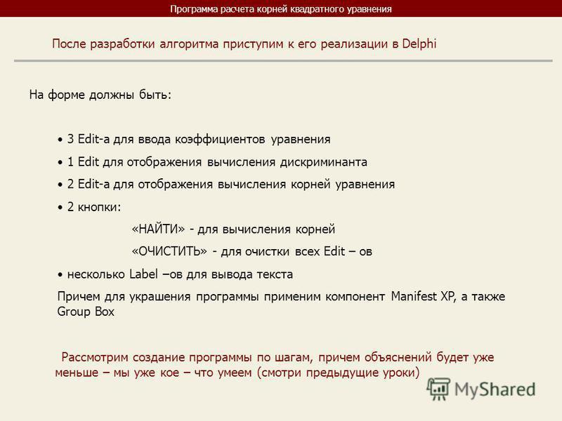 Программа расчета корней квадратного уравнения После разработки алгоритма приступим к его реализации в Delphi На форме должны быть: 3 Edit-a для ввода коэффициентов уравнения 1 Edit для отображения вычисления дискриминанта 2 Edit-a для отображения вы