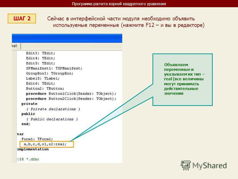 Программа расчета корней квадратного уравнения ШАГ 2 Сейчас в интерфейсной части модуля необходимо объявить используемые переменные (нажмите F12 – и вы в редакторе) Объявляем переменные и указываем их тип – real (все величины могут принимать действит