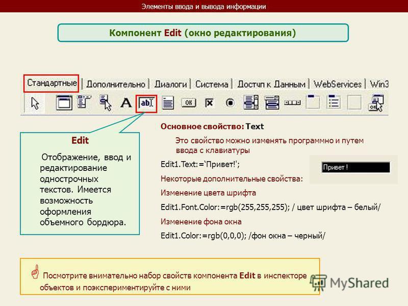 Элементы ввода и вывода информации Компонент Edit (окно редактирования) Edit Отображение, ввод и редактирование однострочных текстов. Имеется возможность оформления объемного бордюра. Основное свойство: Text Это свойство можно изменять программно и п