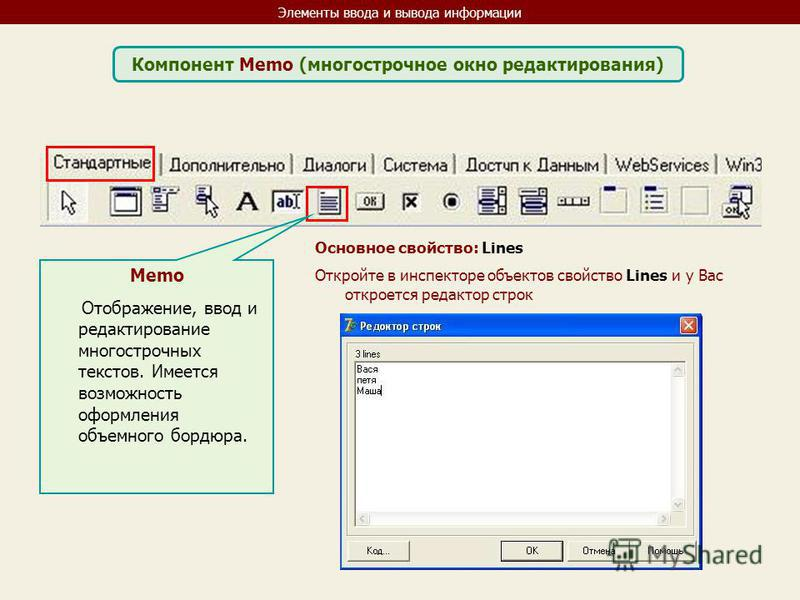 Элементы ввода и вывода информации Компонент Memo (многострочное окно редактирования) Memo Отображение, ввод и редактирование многострочных текстов. Имеется возможность оформления объемного бордюра. Основное свойство: Lines Откройте в инспекторе объе