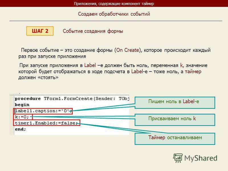Приложения, содержащие компонент таймер ШАГ 2 Создаем обработчики событий Первое событие – это создание формы (On Create), которое происходит каждый раз при запуске приложения При запуске приложения в Label –e должен быть ноль, переменная k, значение