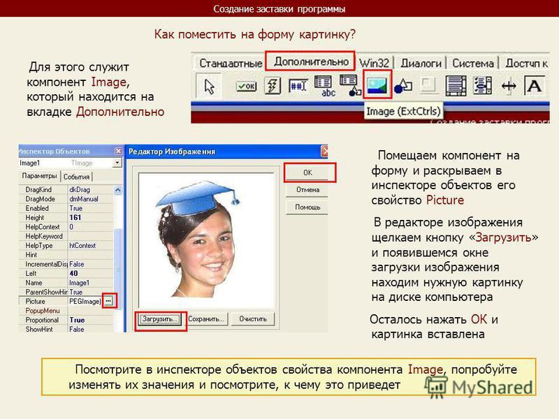 Создание заставки программы Как поместить на форму картинку? Для этого служит компонент Image, который находится на вкладке Дополнительно Помещаем компонент на форму и раскрываем в инспекторе объектов его свойство Picture В редакторе изображения щелк