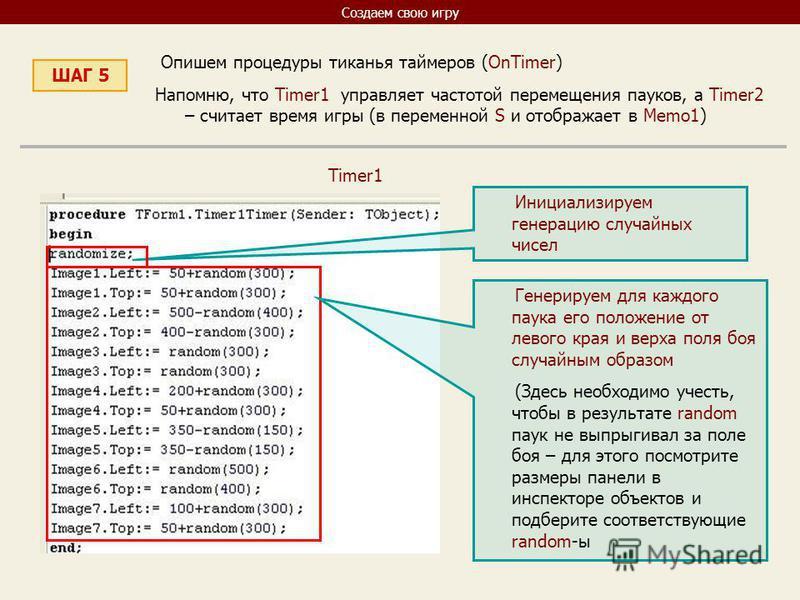 Создаем свою игру ШАГ 5 Опишем процедуры тиканья таймеров (OnTimer) Напомню, что Timer1 управляет частотой перемещения пауков, а Timer2 – считает время игры (в переменной S и отображает в Memo1) Timer1 Инициализируем генерацию случайных чисел Генерир