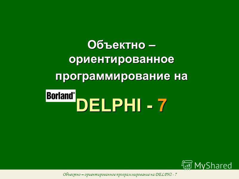 Объектно – ориентированное программирование на DELPHI - 7 Объектно – ориентированное программирование на DELPHI - 7