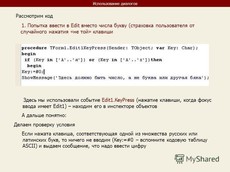 Использование диалогов Рассмотрим код 1. Попытка ввести в Edit вместо числа букву (страховка пользователя от случайного нажатия «не той» клавиши Здесь мы использовали событие Edit1. KeyPress (нажатие клавиши, когда фокус ввода имеет Edit1) – находим