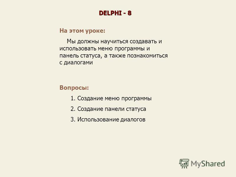 На этом уроке: Мы должны научиться создавать и использовать меню программы и панель статуса, а также познакомиться с диалогами DELPHI - 8 Вопросы: 1. Создание меню программы 2. Создание панели статуса 3. Использование диалогов