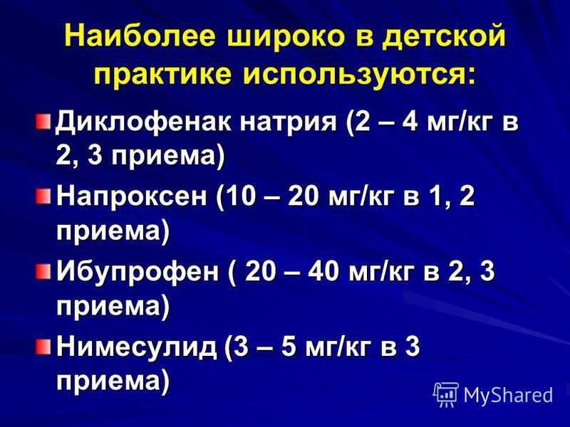 Наиболее широко в детской практике используются: Диклофенак натрия (2 – 4 мг/кг в 2, 3 приема) Напроксен (10 – 20 мг/кг в 1, 2 приема) Ибупрофен ( 20 – 40 мг/кг в 2, 3 приема) Нимесулид (3 – 5 мг/кг в 3 приема)