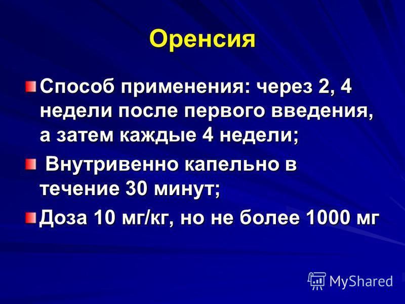 Оренсия Способ применения: через 2, 4 недели после первого введения, а затем каждые 4 недели; Внутривенно капельно в течение 30 минут; Внутривенно капельно в течение 30 минут; Доза 10 мг/кг, но не более 1000 мг