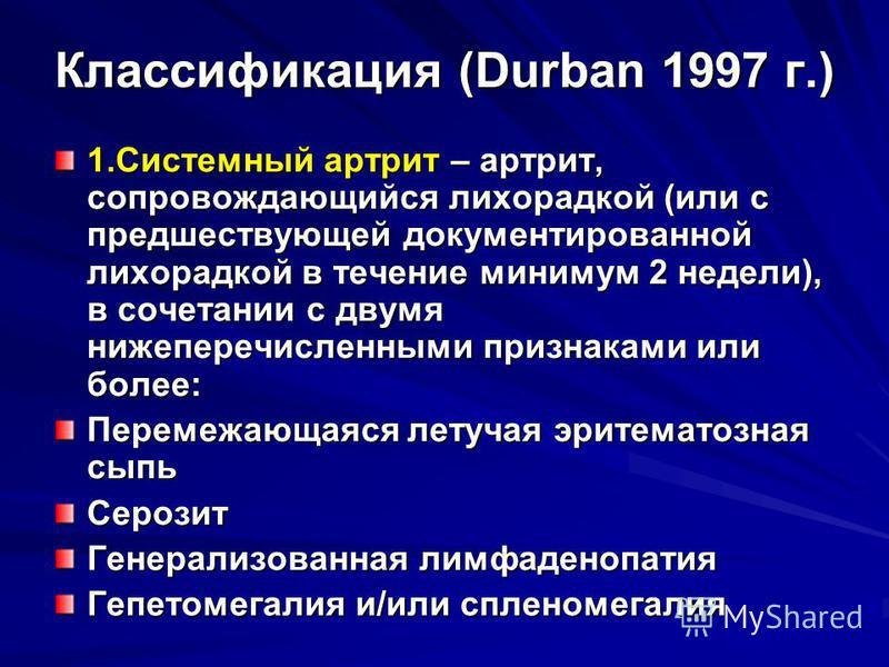 Классификация (Durban 1997 г.) 1. Системный артрит – артрит, сопровождающийся лихорадкой (или с предшествующей документированной лихорадкой в течение минимум 2 недели), в сочетании с двумя нижеперечисленными признаками или более: Перемежающаяся летуч