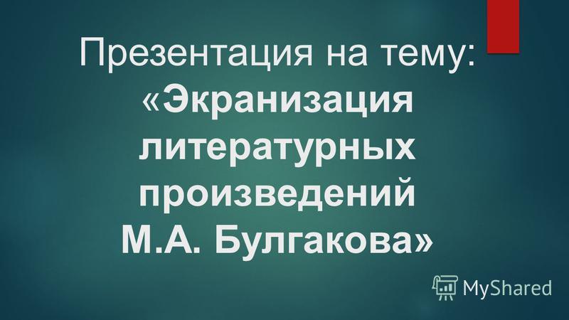 Презентация на тему: «Экранизация литературных произведений М.А. Булгакова»