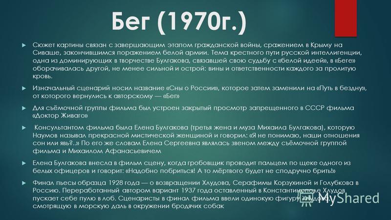 Бег (1970 г.) Сюжет картины связан с завершающим этапом гражданской войны, сражением в Крыму на Сиваше, закончившимся поражением белой армии. Тема крестного пути русской интеллигенции, одна из доминирующих в творчестве Булгакова, связавшей свою судьб
