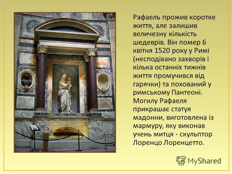 Рафаель прожив коротке життя, але залишив величезну кількість шедеврів. Він помер 6 квітня 1520 року у Римі ( несподівано захворів і кілька останніх тижнів життя промучився від гарячки ) та похований у римському Пантеоні. Могилу Рафаеля прикрашає ста