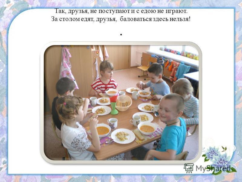 Так, друзья, не поступают и с едою не играют. За столом едят, друзья, баловаться здесь нельзя!.