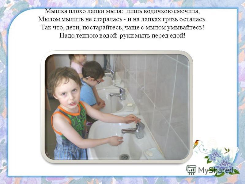 Мышка плохо лапки мыла: лишь водичкою смочила, Мылом мылить не старалась - и на лапках грязь осталась. Так что, дети, постарайтесь, чаще с мылом умывайтесь! Надо теплою водой руки мыть перед едой!