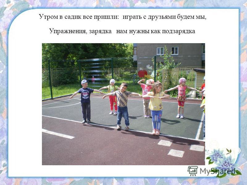 Утром в садик все пришли: играть с друзьями будем мы, Упражнения, зарядка нам нужны как подзарядка