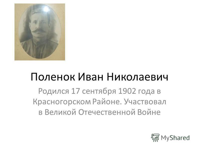 Поленок Иван Николаевич Родился 17 сентября 1902 года в Красногорском Районе. Участвовал в Великой Отечественной Войне