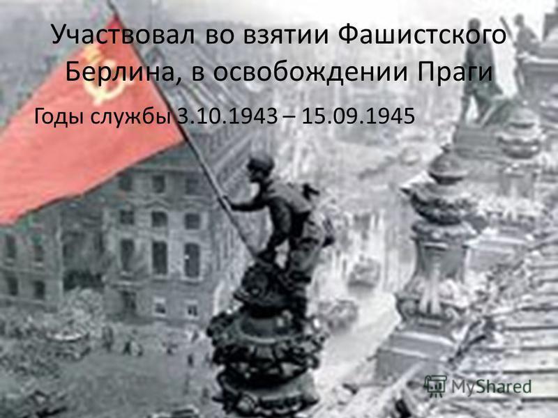 Участвовал во взятии Фашистского Берлина, в освобождении Праги Годы службы 3.10.1943 – 15.09.1945