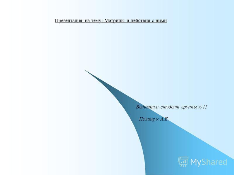 Презентация на тему: Матрицы и действия с ними Выполнил: студент группы к-11 Полищук А.Е.