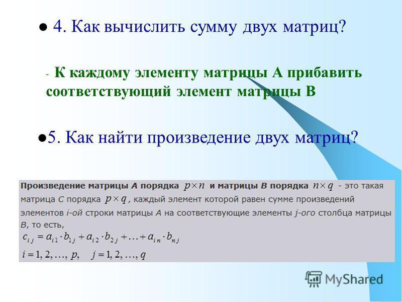 4. Как вычислить сумму двух матриц? 5. Как найти произведение двух матриц? - К каждому элементу матрицы А прибавить соответствующий элемент матрицы В