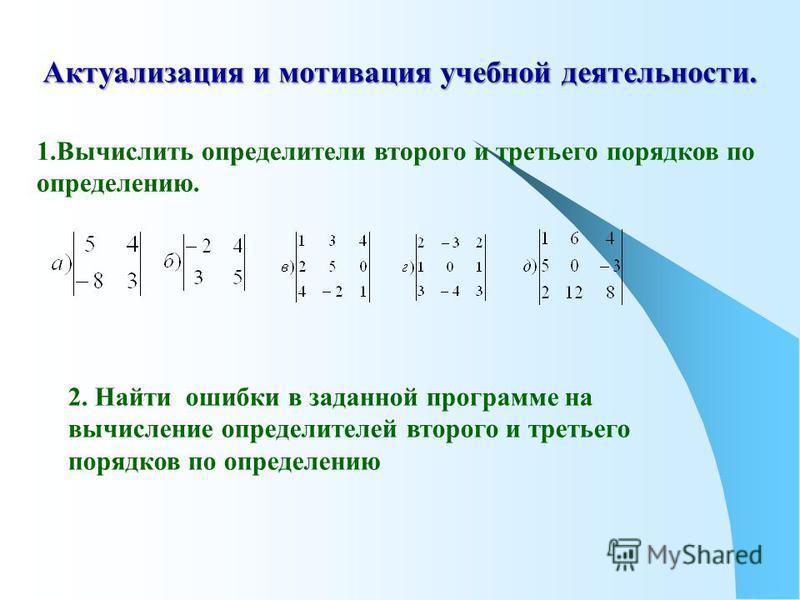 Актуализация и мотивация учебной деятельности. 1. Вычислить определители второго и третьего порядков по определению. 2. Найти ошибки в заданной программе на вычисление определителей второго и третьего порядков по определению