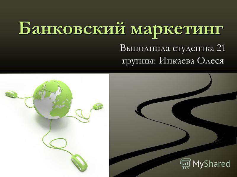 Банковский маркетинг Выполнила студентка 21 группы: Ипкаева Олеся