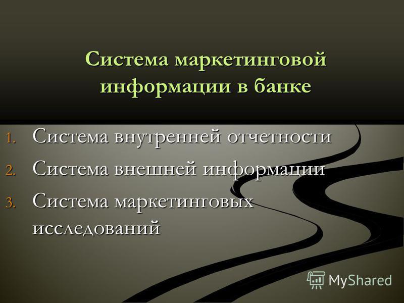 Система маркетинговой информации в банке 1. Система внутренней отчетности 2. Система внешней информации 3. Система маркетинговых исследований
