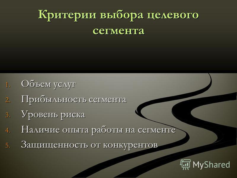 Критерии выбора целевого сегмента 1. Объем услуг 2. Прибыльность сегмента 3. Уровень риска 4. Наличие опыта работы на сегменте 5. Защищенность от конкурентов