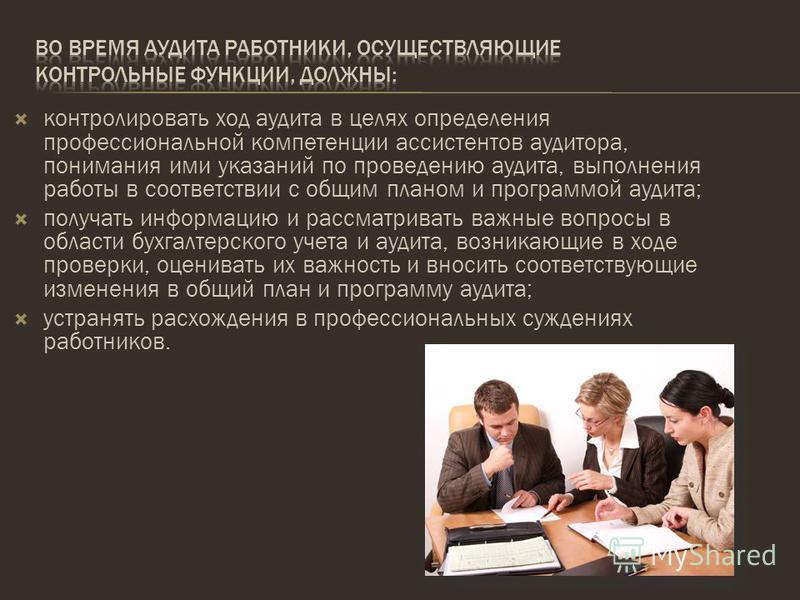 контролировать ход аудита в целях определения профессиональной компетенции ассистентов аудитора, понимания ими указаний по проведению аудита, выполнения работы в соответствии с общим планом и программой аудита; получать информацию и рассматривать важ