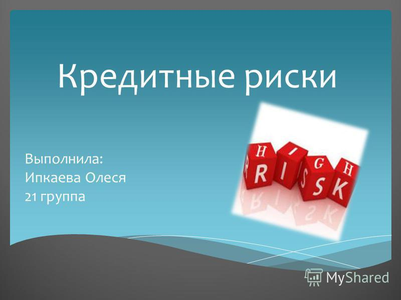 Кредитные риски Выполнила: Ипкаева Олеся 21 группа