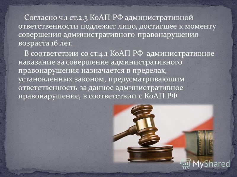 Согласно ч.1 ст.2.3 КоАП РФ административной ответственности подлежит лицо, достигшее к моменту совершения административного правонарушения возраста 16 лет. В соответствии со ст.4.1 КоАП РФ административное наказание за совершение административного п