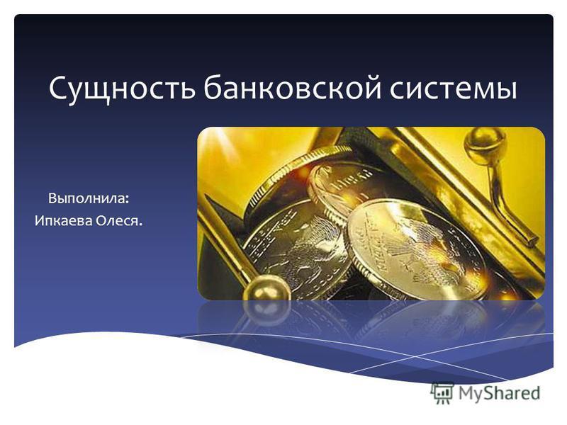 Сущность банковской системы Выполнила: Ипкаева Олеся.