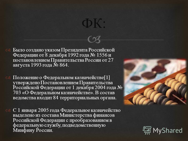 Было создано указом Президента Российской Федерации от 8 декабря 1992 года 1556 и постановлением Правительства России от 27 августа 1993 года 864. Положение о Федеральном казначействе [1] утверждено Постановлением Правительства Российской Федерации о