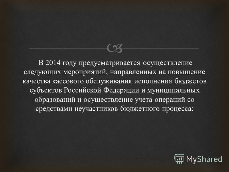В 2014 году предусматривается осуществление следующих мероприятий, направленных на повышение качества кассового обслуживания исполнения бюджетов субъектов Российской Федерации и муниципальных образований и осуществление учета операций со средствами н