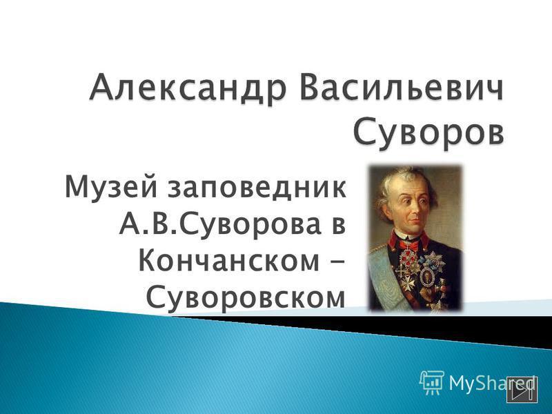 Музей заповедник А.В.Суворова в Кончанском - Суворовском