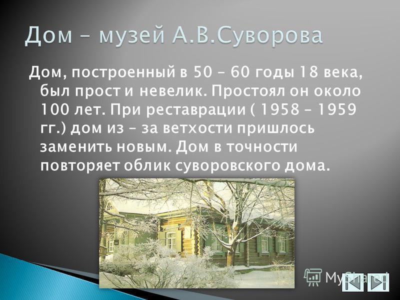 Дом, построенный в 50 – 60 годы 18 века, был прост и невелик. Простоял он около 100 лет. При реставрации ( 1958 – 1959 гг.) дом из – за ветхости пришлось заменить новым. Дом в точности повторяет облик суворовского дома.