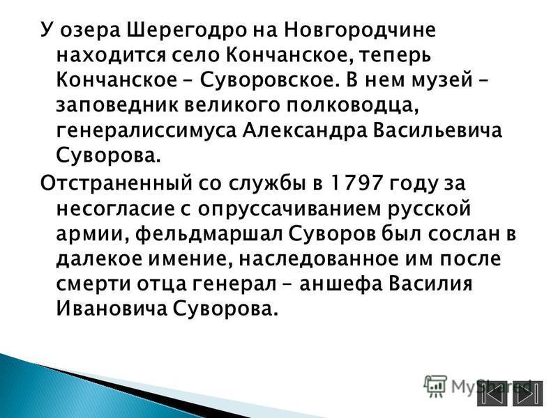 У озера Шерегодро на Новгородчине находится село Кончанское, теперь Кончанское – Суворовское. В нем музей – заповедник великого полководца, генералиссимуса Александра Васильевича Суворова. Отстраненный со службы в 1797 году за несогласие с опруссачив