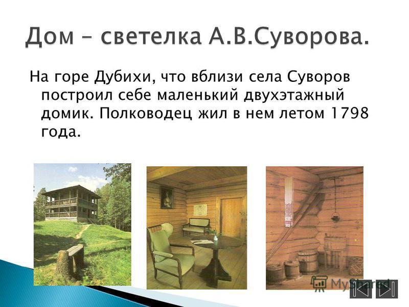 На горе Дубихи, что вблизи села Суворов построил себе маленький двухэтажный домик. Полководец жил в нем летом 1798 года.