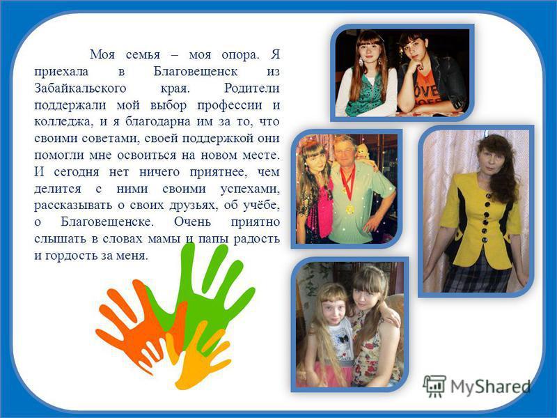 Моя семья – моя опора. Я приехала в Благовещенск из Забайкальского края. Родители поддержали мой выбор профессии и колледжа, и я благодарна им за то, что своими советами, своей поддержкой они помогли мне освоиться на новом месте. И сегодня нет ничего
