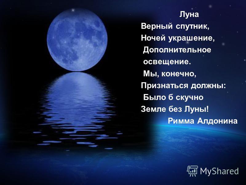 Луна Верный спутник, Ночей украшение, Дополнительное освещение. Мы, конечно, Признаться должны: Было б скучно Земле без Луны! Римма Алдонина