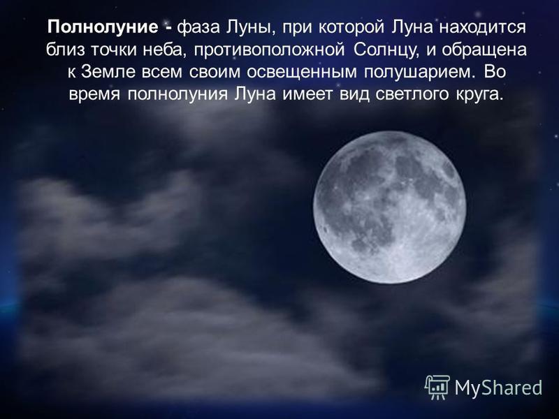Полнолуние - фаза Луны, при которой Луна находится близ точки неба, противоположной Солнцу, и обращена к Земле всем своим освещенным полушарием. Во время полнолуния Луна имеет вид светлого круга.