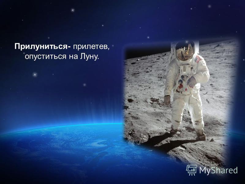 Прилуниться- прилетев, опуститься на Луну.