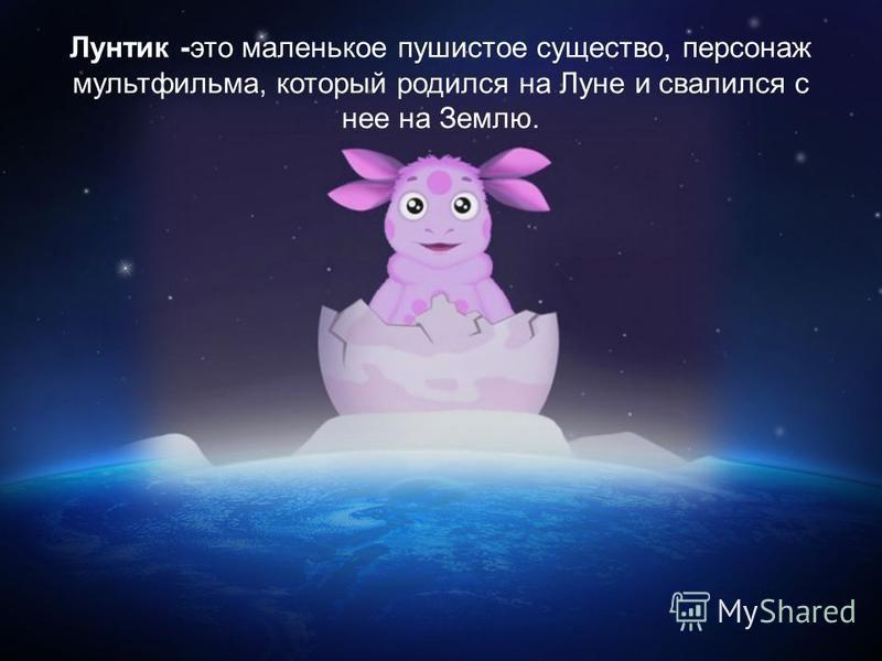Лунтик -это маленькое пушистое существо, персонаж мультфильма, который родился на Луне и свалился с нее на Землю.