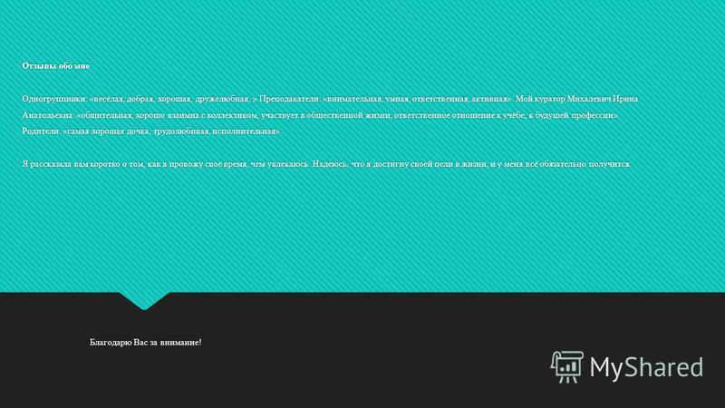Отзывы обо мне Одногруппники: «весёлая, добрая, хорошая, дружелюбная, » Преподаватели: «внимательная, умная, ответственная, активная». Мой куратор Михалевич Ирина Анатольевна: «общительная, хорошо взаимна с коллективом, участвует в общественной жизни