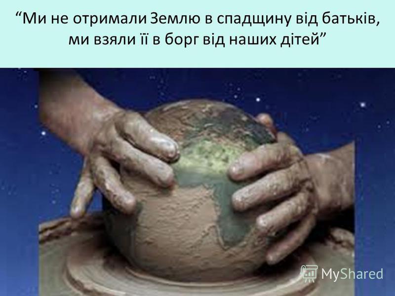 Ми не отримали Землю в спадщину від батьків, ми взяли її в борг від наших дітей