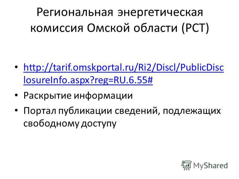 Региональная энергетическая комиссия Омской области (РСТ) http://tarif.omskportal.ru/Ri2/Discl/PublicDisc losureInfo.aspx?reg=RU.6.55# http://tarif.omskportal.ru/Ri2/Discl/PublicDisc losureInfo.aspx?reg=RU.6.55# Раскрытие информации Портал публикации