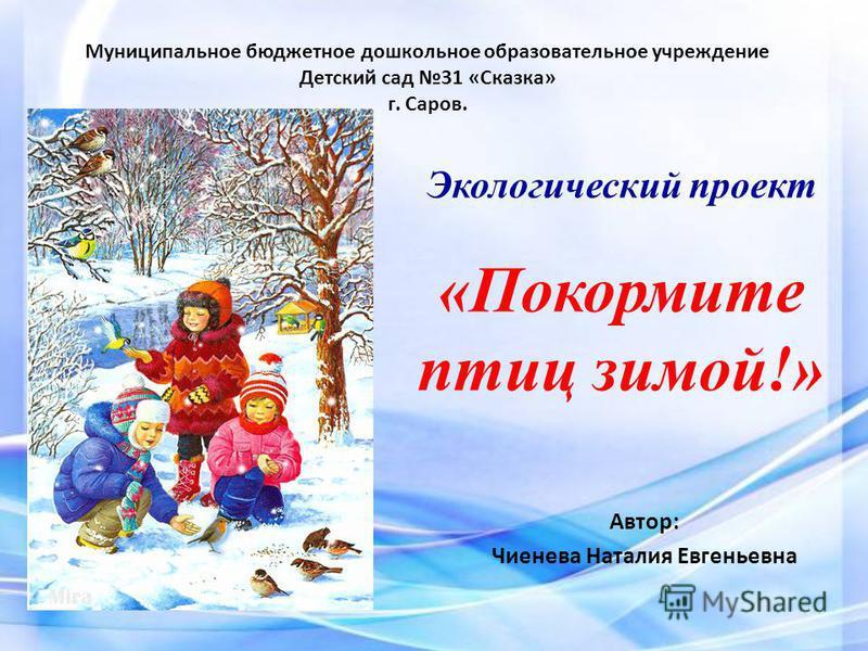 Экологический проект «Покормите птиц зимой!» Автор: Чиенева Наталия Евгеньевна Муниципальное бюджетное дошкольное образовательное учреждение Детский сад 31 «Сказка» г. Саров.