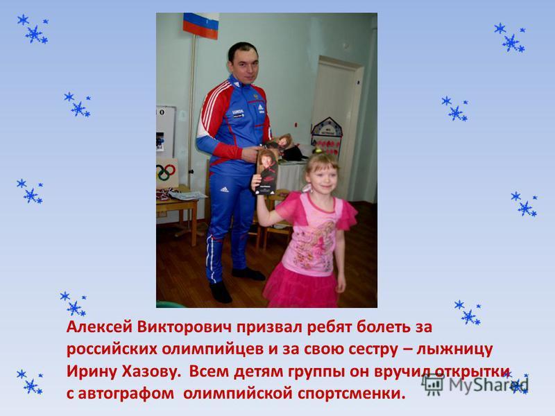 Алексей Викторович призвал ребят болеть за российских олимпийцев и за свою сестру – лыжницу Ирину Хазову. Всем детям группы он вручил открытки с автографом олимпийской спортсменки.